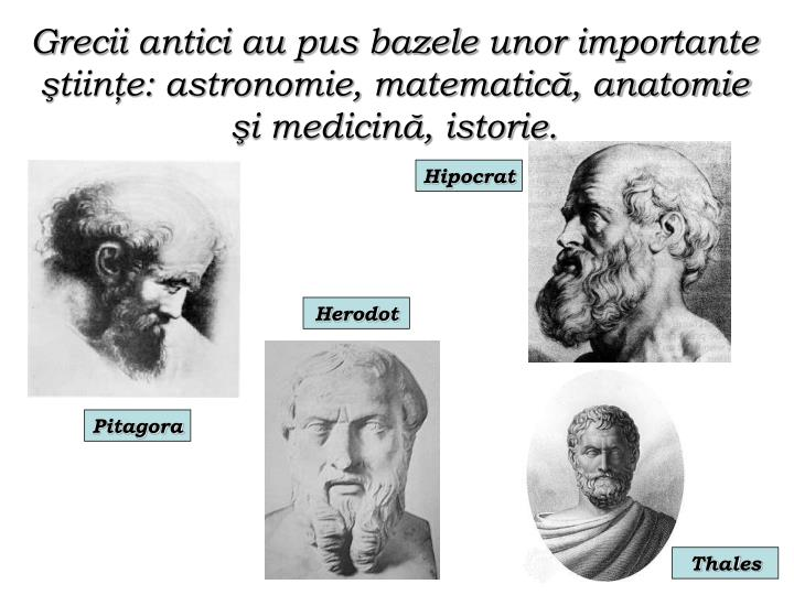 Grecii antici au pus bazele unor importante ştiinţe: astronomie, matematică, anatomie şi medicină, istorie.