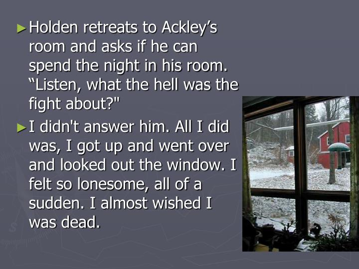 "Holden retreats to Ackley's room and asks if he can spend the night in his room. ""Listen, what the hell was the fight about?"""