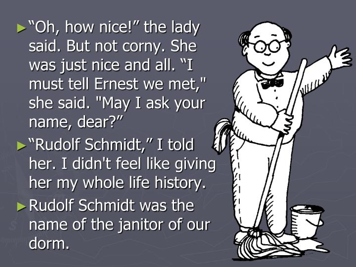 """Oh, how nice!"" the lady said. But not corny. She was just nice and all. ""I must tell Ernest we met,"" she said. ""May I ask your name, dear?"""