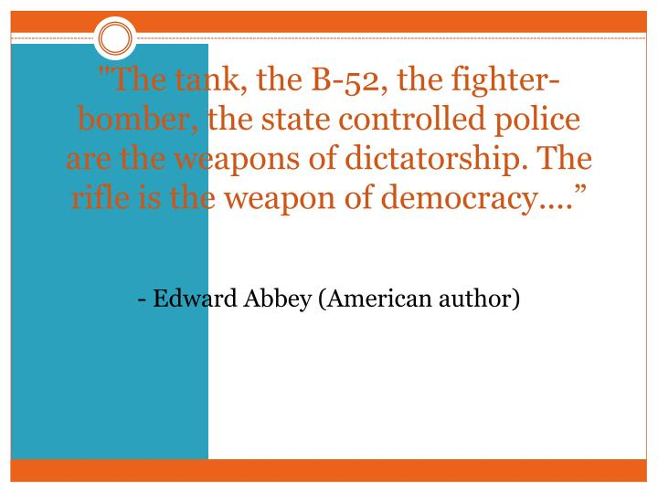 """""""The tank, the B-52, the fighter-bomber, the state controlled police are the weapons of dictatorship. The rifle is the weapon of democracy...."""""""
