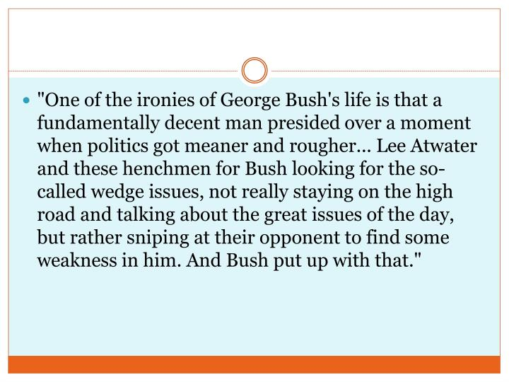 """""""One of the ironies of George Bush's life is that a fundamentally decent man presided over a moment when politics got meaner and rougher... Lee Atwater and these henchmen for Bush looking for the so-called wedge issues, not really staying on the high road and talking about the great issues of the day, but rather sniping at their opponent to find some weakness in him. And Bush put up with that."""""""