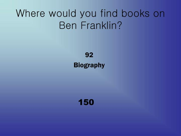 Where would you find books on     Ben Franklin?