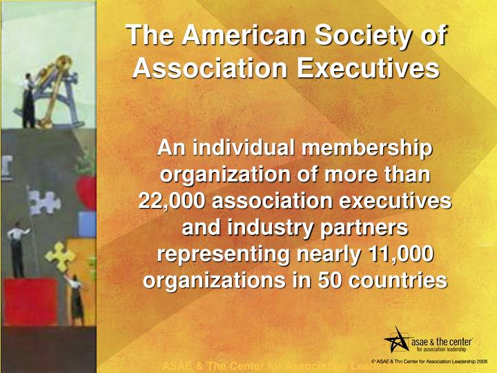 An individual membership  organization of more than 22,000 association executives and industry partners representing nearly 11,000 organizations in 50 countries
