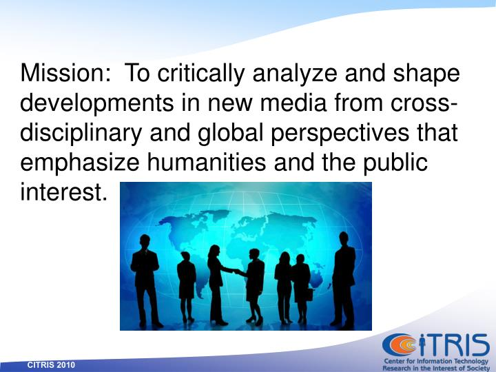 Mission:  To critically analyze and shape developments in new media from cross-disciplinary and global perspectives that emphasize humanities and the public interest.