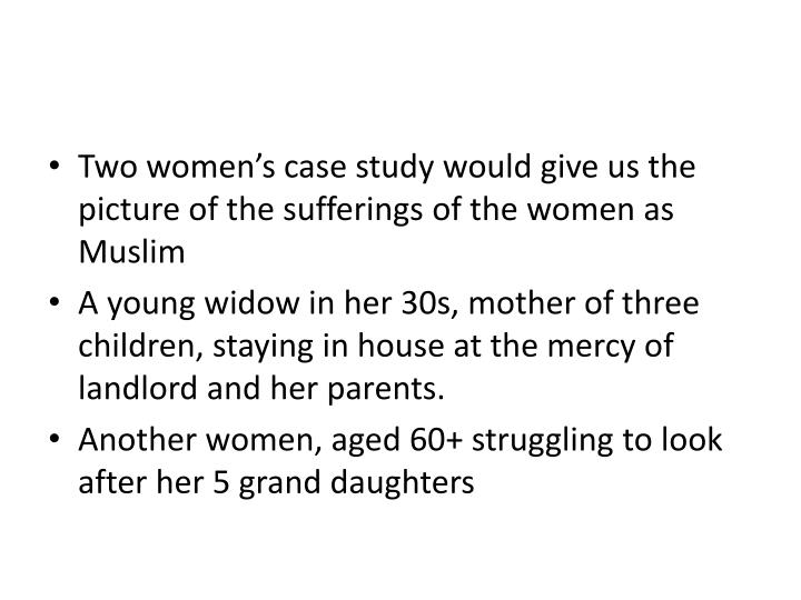 Two women's case study would give us the picture of the sufferings of the women as Muslim