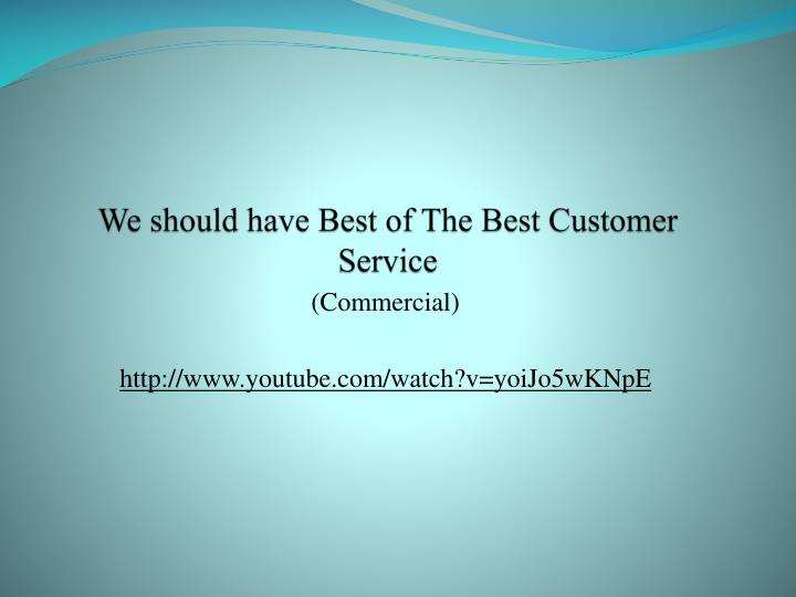 We should have Best of The Best Customer Service