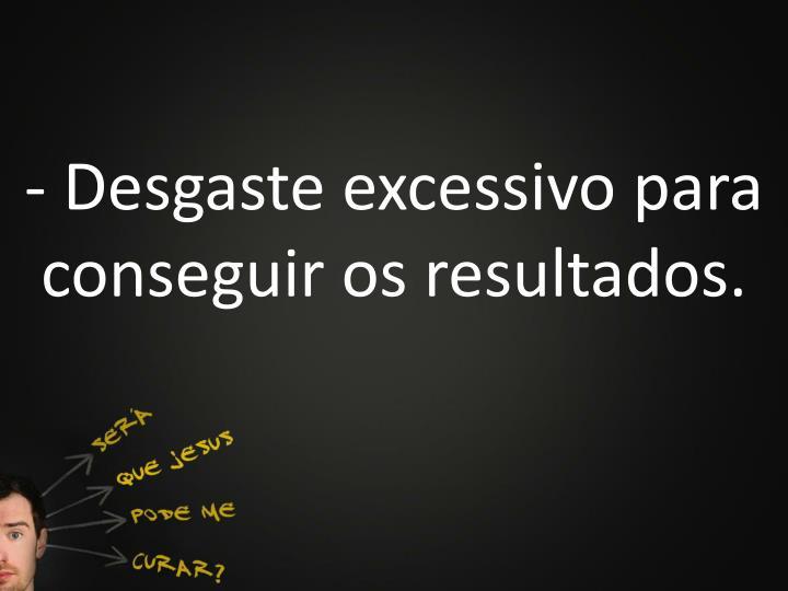 - Desgaste excessivo para conseguir os resultados.