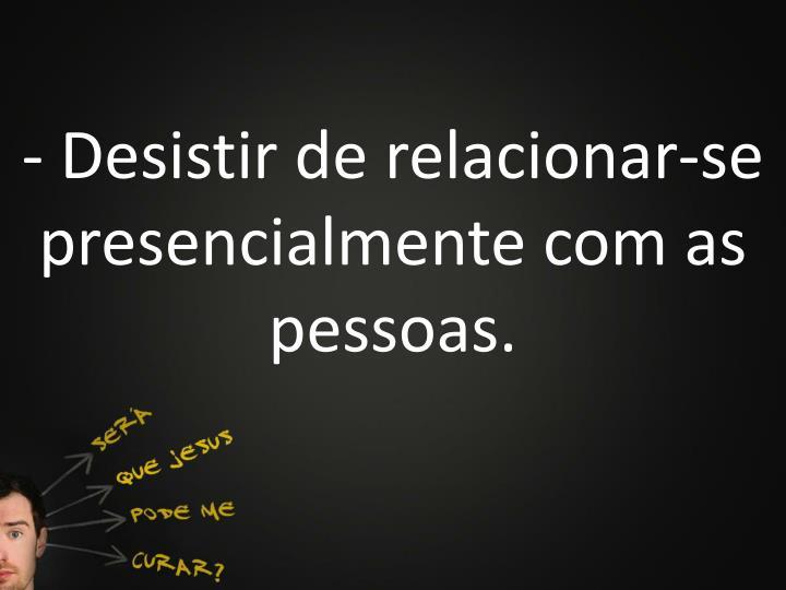 - Desistir de relacionar-se presencialmente com as pessoas.