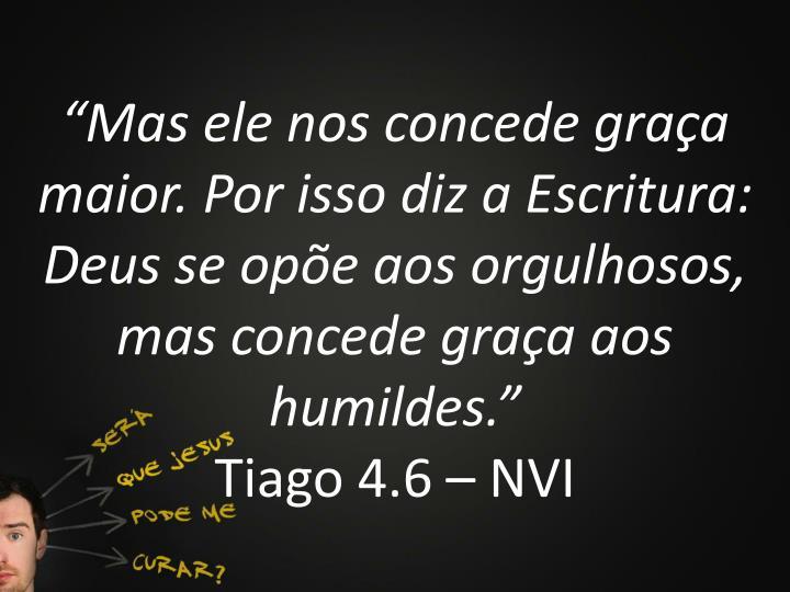 """""""Mas ele nos concede graça maior. Por isso diz a Escritura: Deus se opõe aos orgulhosos, mas concede graça aos humildes."""""""
