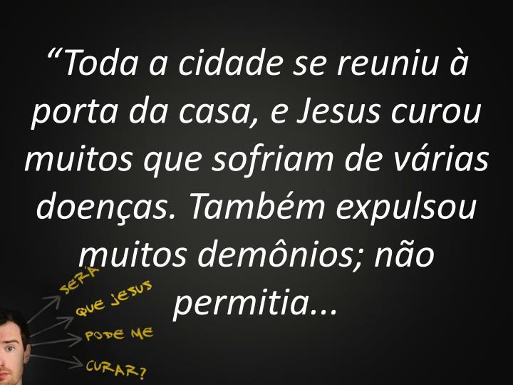 """""""Toda a cidade se reuniu à porta da casa, e Jesus curou muitos que sofriam de várias doenças. Também expulsou muitos demônios; não permitia..."""