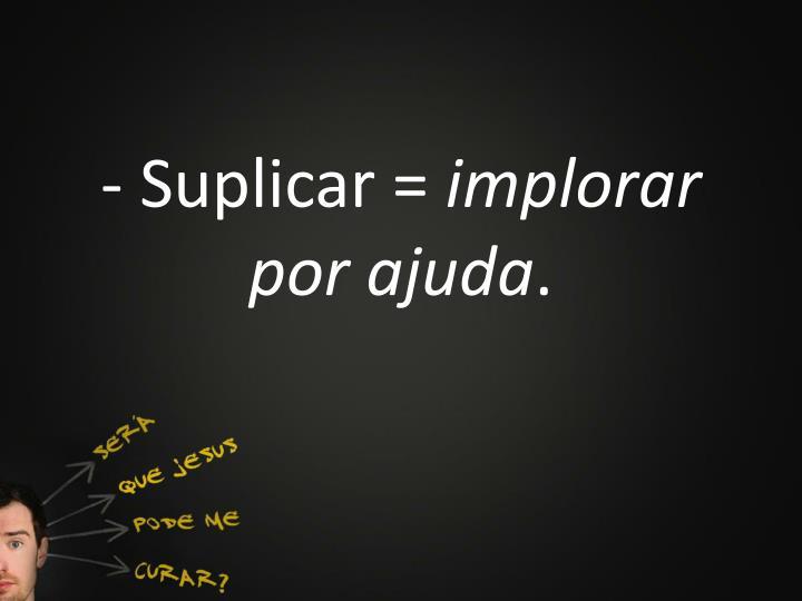 - Suplicar =