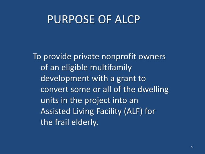 To provide private nonprofit owners of an eligible multifamily development with a grant to convert some or all of the dwelling units in the project into an Assisted Living Facility (ALF) for the frail elderly.