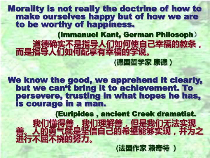 Morality is not really the doctrine of how to make ourselves happy but of how we are to be worthy of happiness.