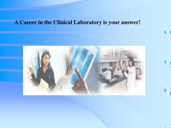 A Career in the Clinical Laboratory is your answer!