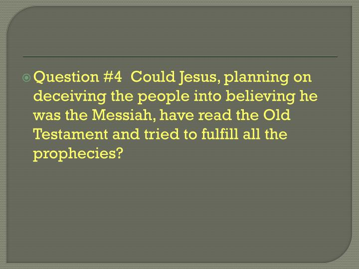Question #4  Could Jesus, planning on deceiving the people into believing he was the Messiah, have read the Old Testament and tried to fulfill all the prophecies?