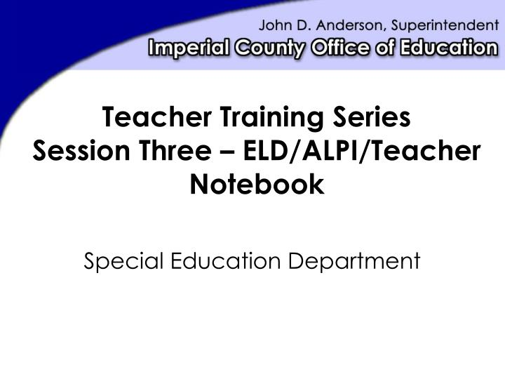 PPT - Teacher Training Series Session Three – ELD/ALPI