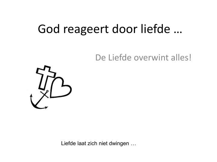God reageert door liefde …