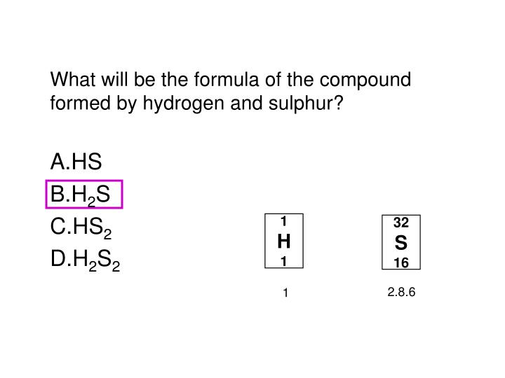 What will be the formula of the compound formed by hydrogen and sulphur?