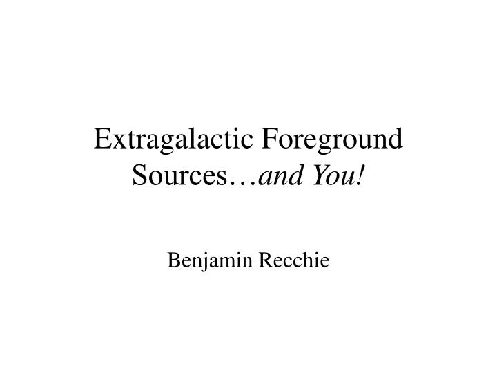 extragalactic foreground sources and you n.