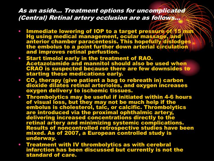 As an aside… Treatment options for uncomplicated (Central) Retinal artery occlusion are as follows…