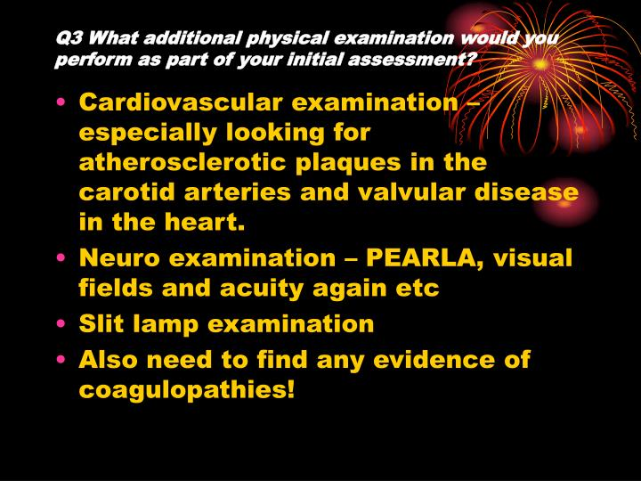 Q3 What additional physical examination would you perform as part of your initial assessment?