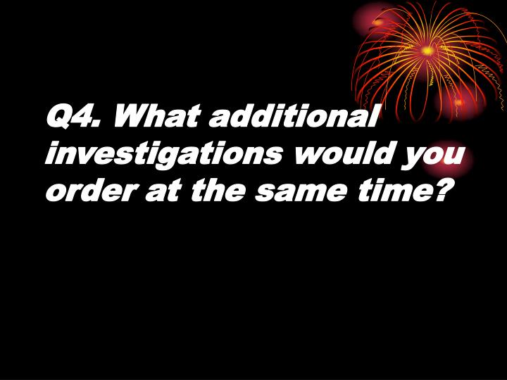 Q4. What additional investigations would you order at the same time?