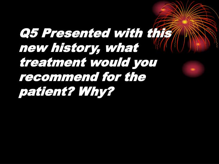 Q5 Presented with this new history, what treatment would you recommend for the patient? Why?