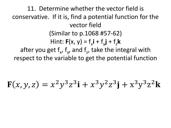 11.  Determine whether the vector field is conservative.  If it is, find a potential function for the vector field