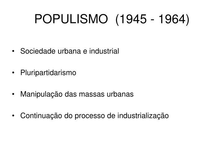 POPULISMO  (1945 - 1964)