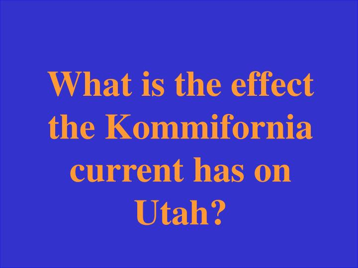 What is the effect the Kommifornia current has on Utah?