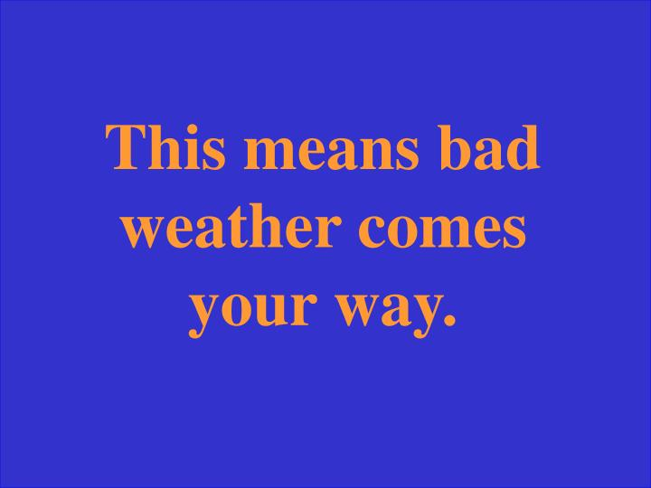 This means bad weather comes your way.