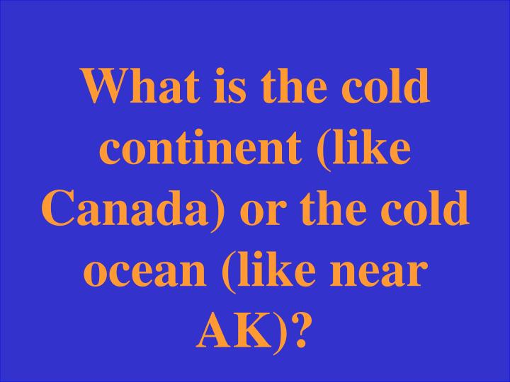 What is the cold continent (like Canada) or the cold ocean (like near AK)?