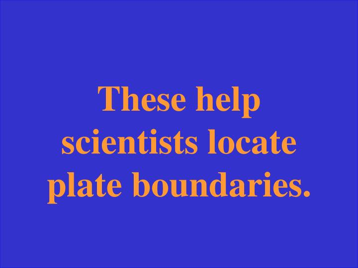 These help scientists locate plate boundaries.
