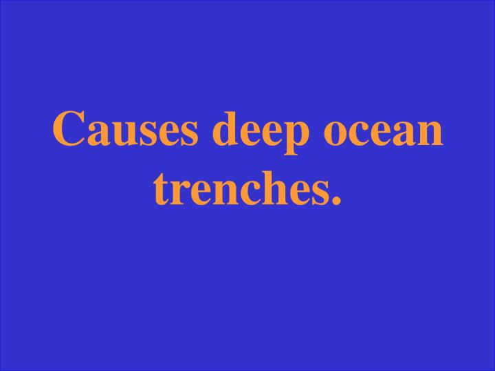 Causes deep ocean trenches.