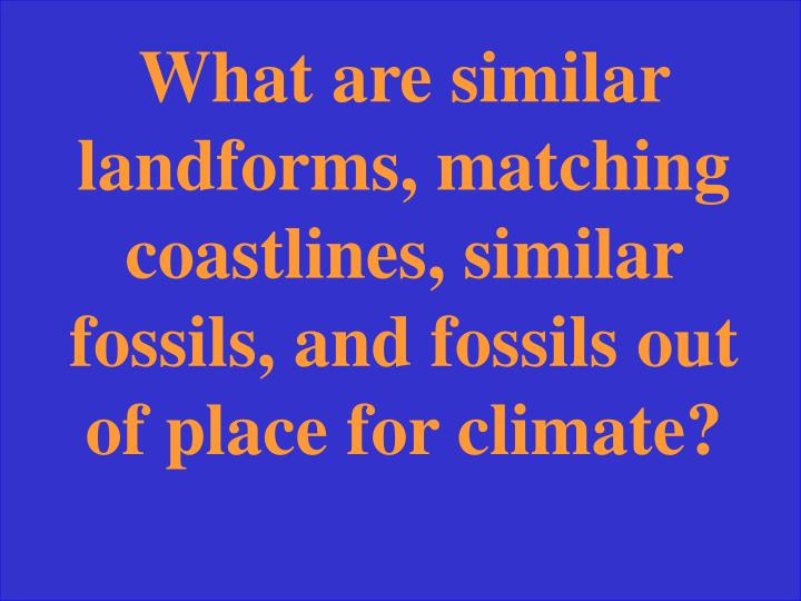 What are similar landforms, matching coastlines, similar fossils, and fossils out of place for climate?