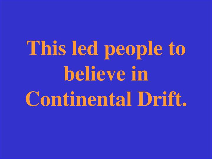 This led people to believe in Continental Drift.