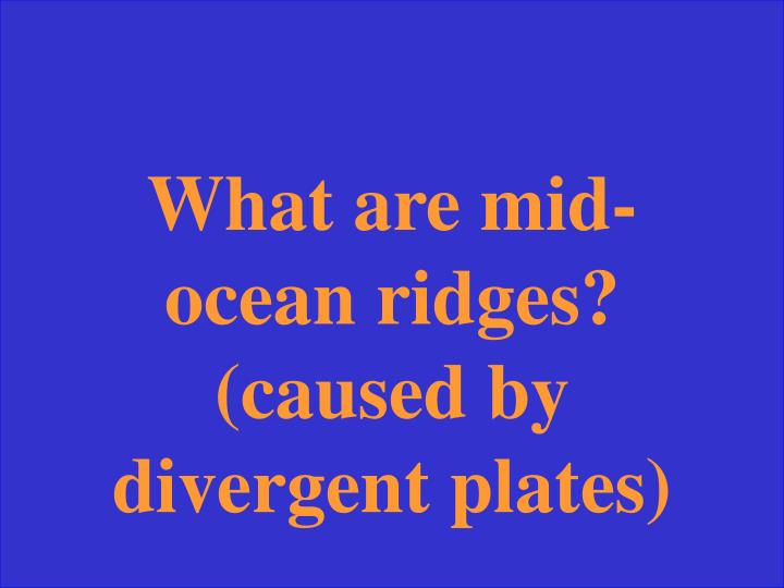 What are mid-ocean ridges? (caused by divergent plates)