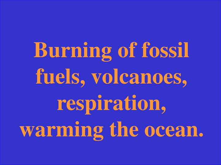 Burning of fossil fuels, volcanoes, respiration, warming the ocean.