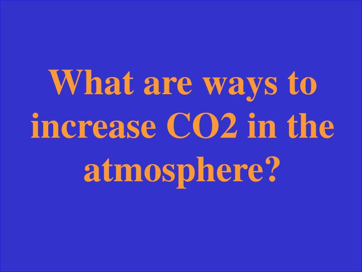 What are ways to increase CO2 in the atmosphere?