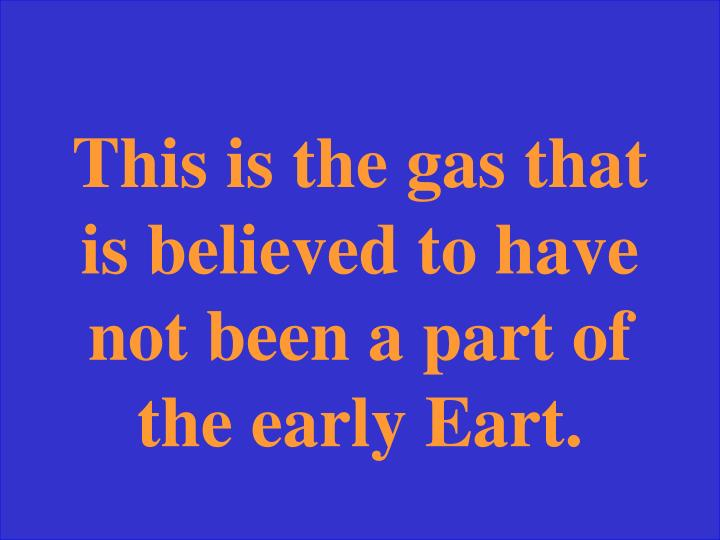 This is the gas that is believed to have not been a part of the early Eart.