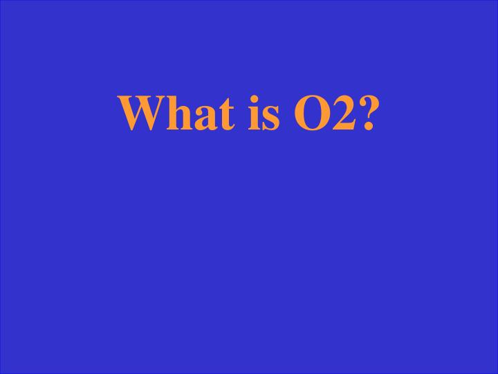 What is O2?
