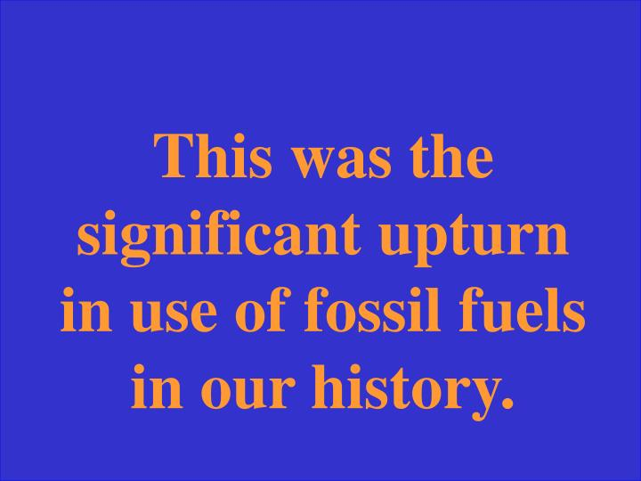 This was the significant upturn in use of fossil fuels in our history.