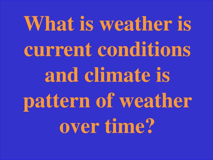 What is weather is current conditions and climate is pattern of weather over time?