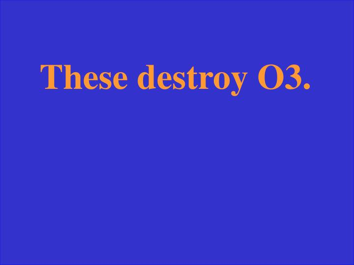These destroy O3.