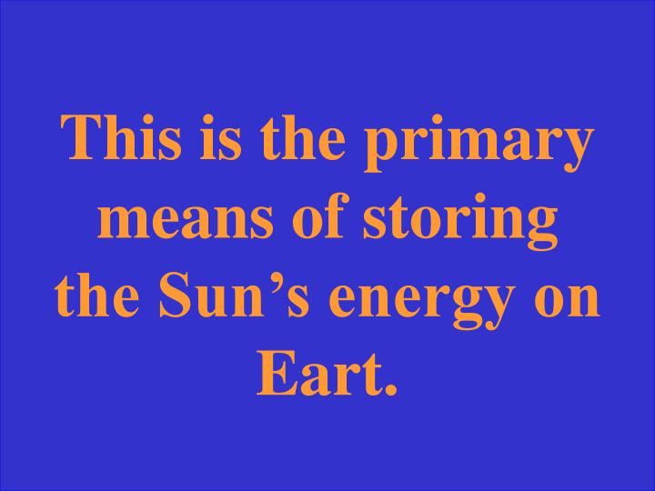 This is the primary means of storing the Sun's energy on Eart.