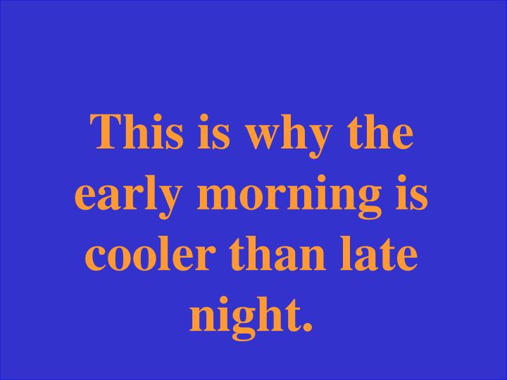 This is why the early morning is cooler than late night.