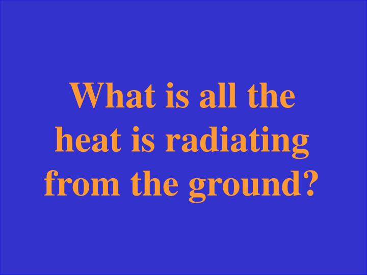 What is all the heat is radiating from the ground?