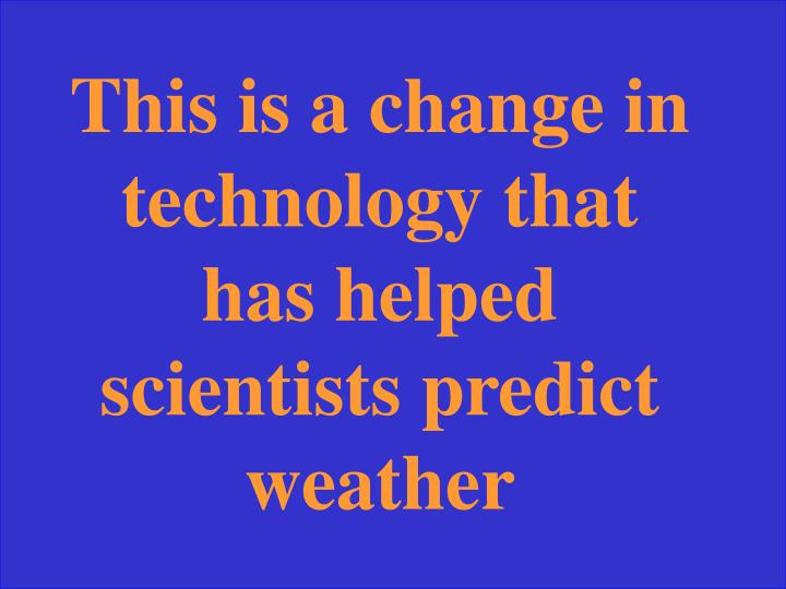 This is a change in technology that has helped scientists predict weather