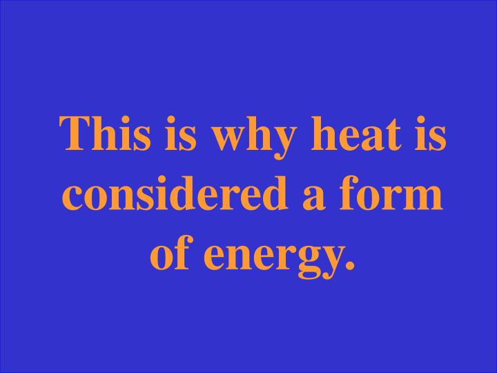 This is why heat is considered a form of energy.