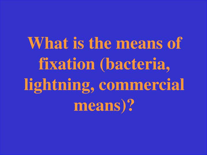 What is the means of fixation (bacteria, lightning, commercial means)?